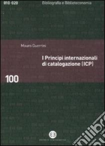 I principi internazionali di catalogazione (ICP). Universo bibliografico e teoria catalografica all'inizio del XXI secolo libro di Guerrini Mauro