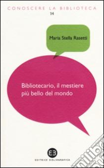 Bibliotecario, il mestiere più bello del mondo libro di Rasetti M. Stella