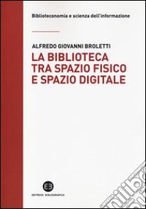 La biblioteca tra spazio fisico e spazio digitale. Evoluzione di un modello libro di Broletti Alfredo G.