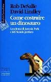 Come costruire un dinosauro. La scienza di Jurassic park e del Mondo perduto libro