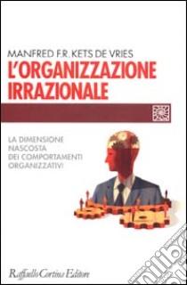 L'organizzazione irrazionale. La dimensione nascosta dei comportamenti organizzativi libro di Kets de Vries Manfred