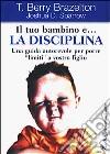 Il tuo bambino e... la disciplina. Una guida autorevole per porre �limiti� a vostro figlio