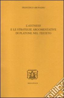 L'«aisthesis» e le strategie argomentative di Platone nel «Teeteto» libro di Aronadio Francesco