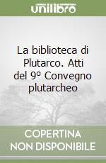 La biblioteca di Plutarco. Atti del 9° Convegno plutarcheo libro