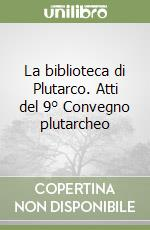 La biblioteca di Plutarco. Atti del 9 Convegno plutarcheo libro