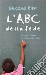 L'ABC della fede. Proposta sintetica per l'Anno della fede libro