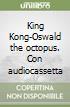 King Kong-Oswald the octopus. Con audiocassetta libro