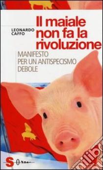 Il maiale non fa la rivoluzione. Manifesto per un antispecismo debole libro di Caffo Leonardo