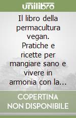 Il libro della permacultura vegan. Pratiche e ricette per mangiare sano e vivere in armonia con la Terra libro