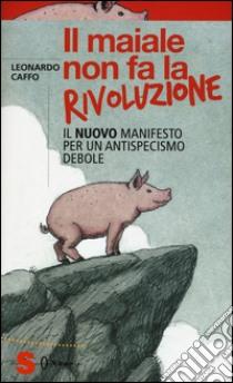 Il maiale non fa la rivoluzione. Il nuovo manifesto per un antispecismo debole libro di Caffo Leonardo
