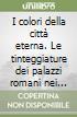 I colori della città eterna. Le tinteggiature dei palazzi romani nei documenti d'archivio (secc. XVII-XIX) libro