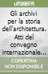 Gli archivi per la storia dell'architettura. Atti del convegno internazionale di studi (Reggio Emilia, 4-8 ottobre 1993) libro