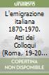 L'emigrazione italiana 1870-1970. Atti dei Colloqui (Roma, 19-20 settembre 1989; 29-31 ottobre 1990; 28-30 ottobre 1991; 28-30 ottobre 1993) libro
