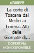 La corte di Toscana dai Medici ai Lorena. Atti delle Giornate di studio (Firenze, 15-16 dicembre 1997) libro