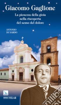 Giacomo Gaglione. La pienezza della gioia nella riscoperta del senso del dolore libro di Di Nardo Antonio