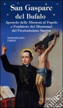 San Gaspare del Bufalo. Apostolo delle Missioni al Popolo e Fondatore dei Missionari del Preziosissimo Sangue libro di Taroni Massimiliano