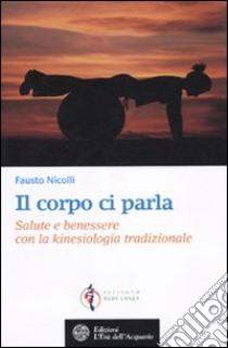 Il corpo ci parla. Salute e benessere con la kinesiologia tradizionale libro di Nicolli Fausto
