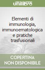 Elementi di immunologia, immunoematologica e pratiche trasfusionali libro di Rossi Adriano - Biagiotti Silvano - De Francesco Daniela