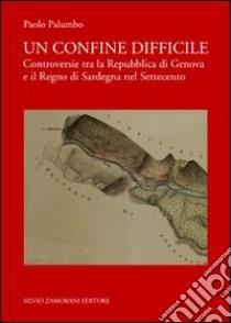 Un confine difficile. Controversie tra la repubblica di Genova e il regno di Sardegna nel Settecento libro di Palumbo Paolo