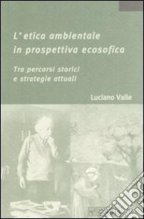 L'etica ambientale in prospettiva ecosofica. Tra percorsi storici e strategie attuali libro di Valle Luciano