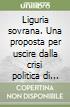 Liguria sovrana. Una proposta per uscire dalla crisi politica di Genova libro