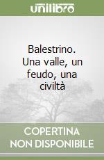 Balestrino. Una valle, un feudo, una civiltà libro di Ronco Antonino