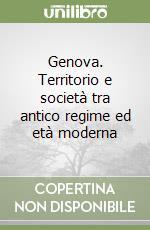 Genova. Territorio e società tra antico regime ed età moderna libro di Giontoni Bruno - Balletti Franca