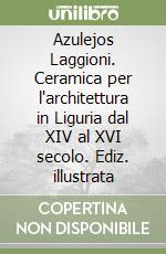Azulejos Laggioni. Ceramica per l'architettura in Liguria dal XIV al XVI secolo libro