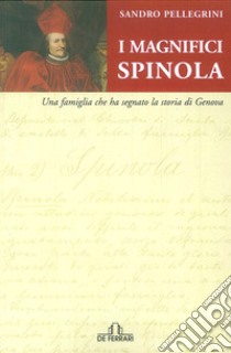 I magnifici Spinola. Una famiglia che ha segnato la storia di Genova libro di Pellegrini Sandro