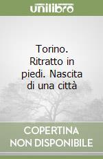 Torino. Ritratto in piedi. Nascita di una città libro