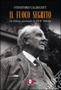 Il fuoco segreto. La ricerca spirituale di J. R. R. Tolkien libro di Caldecott Stratford