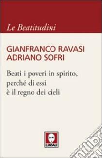 Beati i poveri in spirito, perché di essi è il regno dei cieli libro di Ravasi Gianfranco - Sofri Adriano