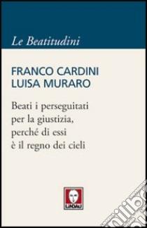 Beati i perseguitati per la giustizia, perché di essi è il regno dei cieli libro di Cardini Franco - Muraro Luisa