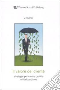 Il valore del cliente. Strategie per creare profitto e fidelizzazione libro di Kumar V.