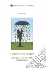 Il valore del cliente. Strategie per creare profitto e fidelizzazione libro di Kumar V.