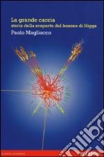 La grande caccia. Storia della scoperta del bosone di Higgs libro