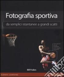 Fotografia sportiva. Da semplici istantanee a grandi scatti libro di Frakes Bill