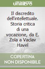Il discredito dell'intellettuale. Storia critica di una vocazione, da E. Zola a Vaclav Havel