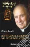 Mons. Marcel Lefebvre. Nel nome della verità libro