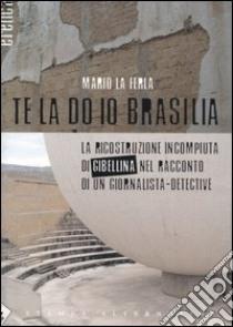 Te la do io Brasilia. La ricostruzione incompiuta di Gibellina nel racconto di un giornalista-detective libro di La Ferla Mario