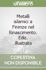Metalli islamici a Firenze nel Rinascimento libro di Spallanzani Marco