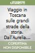 Viaggio in Toscana sulle grandi strade della storia. Dall'Aurelia alla Francigena libro
