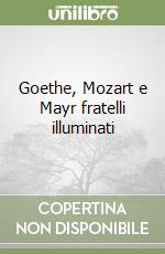 Goethe, Mozart e Mayr fratelli illuminati libro di Bianchini Luca; Trombetta Anna
