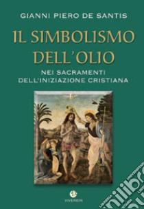 Il simbolismo dell'olio nei sacramenti dell'iniziazione cristiana libro di De Santis Gianni