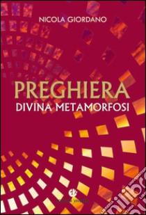 Preghiera, divina metamorfosi libro di Giordano Nicola