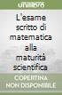 L'esame scritto di matematica alla maturità scientifica libro
