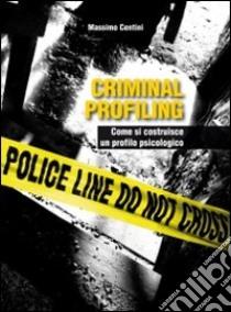Criminal profiling. Come si costruisce un profilo psicologico libro di Centini Massimo