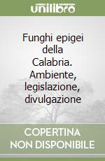 Funghi epigei della Calabria. Ambiente, legislazione, divulgazione libro