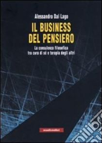 Il business del pensiero. La consulenza filosofica tra cura di sé e terapia degli altri libro di Dal Lago Alessandro