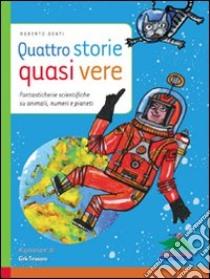Quattro storie quasi vere. Fantasticherie scientifiche su animali, numeri e pianeti libro di Denti Roberto